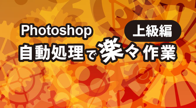 [Photoshop]自動処理でらくらく作業(上級編)